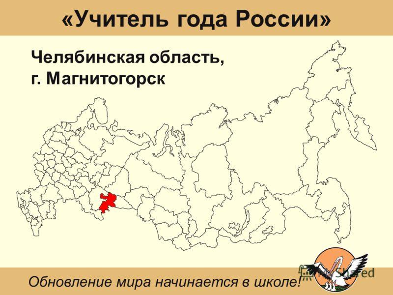 «Учитель года России» Челябинская область, г. Магнитогорск Обновление мира начинается в школе!