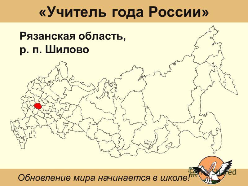 «Учитель года России» Рязанская область, р. п. Шилово Обновление мира начинается в школе!