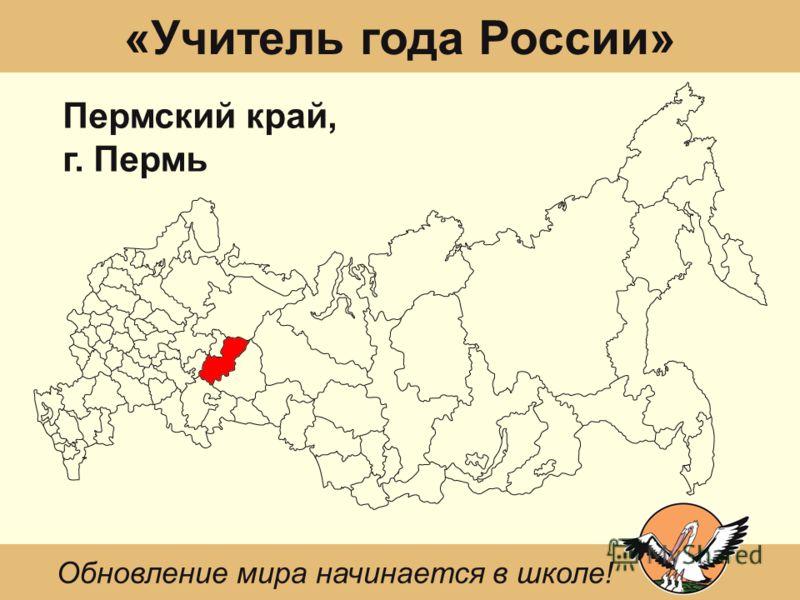 «Учитель года России» Пермский край, г. Пермь Обновление мира начинается в школе!