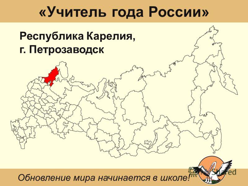 «Учитель года России» Республика Карелия, г. Петрозаводск Обновление мира начинается в школе!