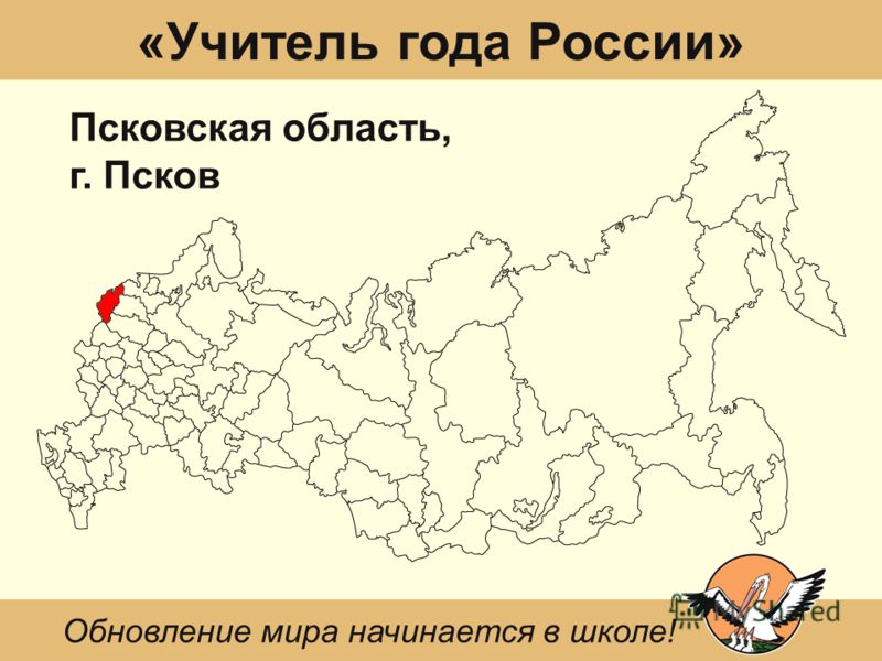 «Учитель года России» Псковская область, г. Псков Обновление мира начинается в школе!