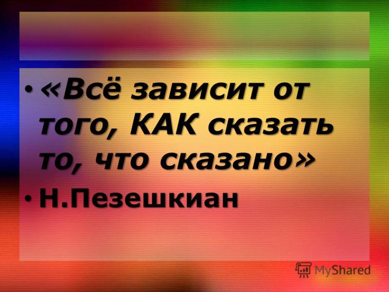 «Всё зависит от того, КАК сказать то, что сказано» «Всё зависит от того, КАК сказать то, что сказано» Н.Пезешкиан Н.Пезешкиан