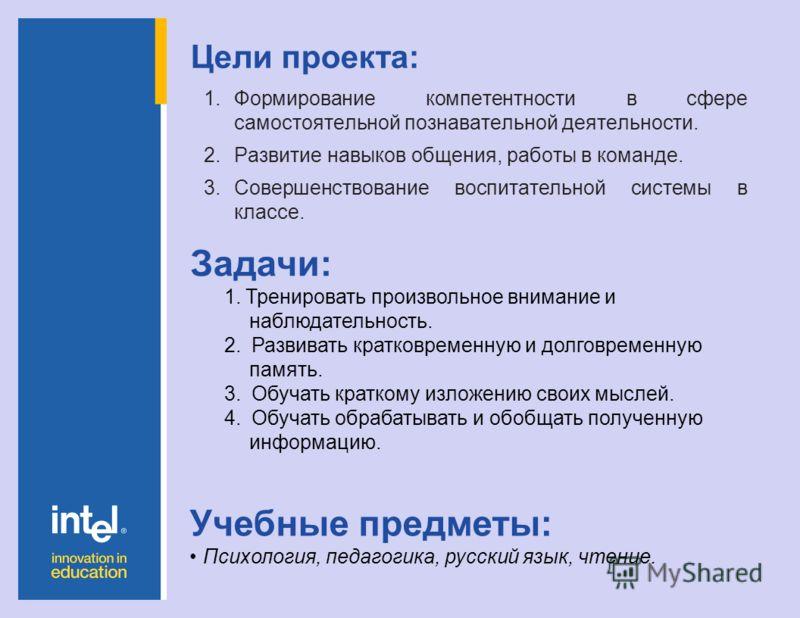 Цели проекта: 1.Формирование компетентности в сфере самостоятельной познавательной деятельности. 2.Развитие навыков общения, работы в команде. 3.Совершенствование воспитательной системы в классе. Учебные предметы: Психология, педагогика, русский язык