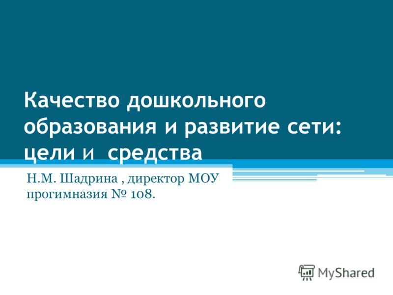 Качество дошкольного образования и развитие сети: цели и средства Н.М. Шадрина, директор МОУ прогимназия 108.