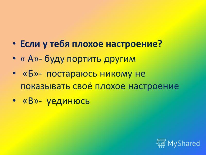 Если у тебя плохое настроение? « А»- буду портить другим «Б»- постараюсь никому не показывать своё плохое настроение «В»- уединюсь