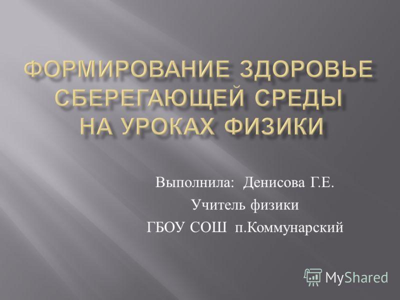 Выполнила : Денисова Г. Е. Учитель физики ГБОУ СОШ п. Коммунарский