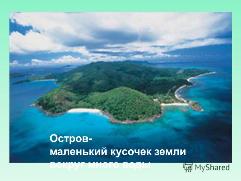 Остров- маленький кусочек земли вокруг много воды