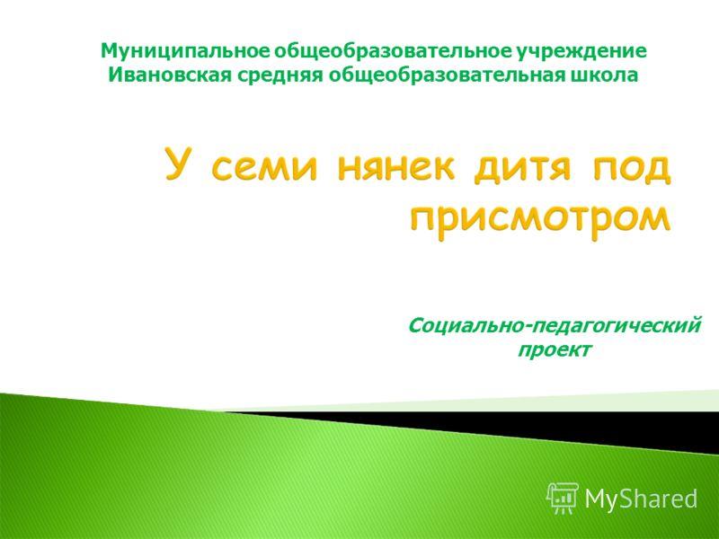 Социально-педагогический проект Муниципальное общеобразовательное учреждение Ивановская средняя общеобразовательная школа