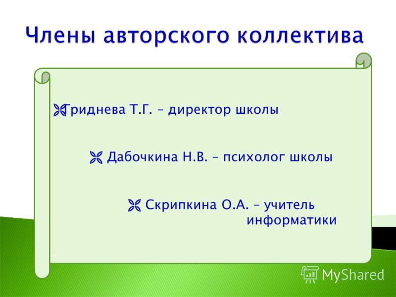 Гриднева Т.Г. – директор школы Дабочкина Н.В. – психолог школы Скрипкина О.А. – учитель информатики.