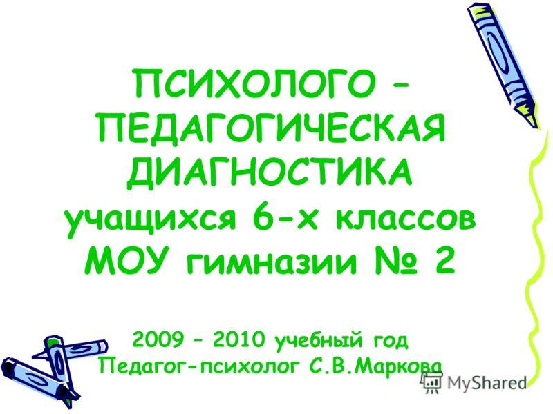 ПСИХОЛОГО – ПЕДАГОГИЧЕСКАЯ ДИАГНОСТИКА учащихся 6-х классов МОУ гимназии 2 2009 – 2010 учебный год Педагог-психолог С.В.Маркова