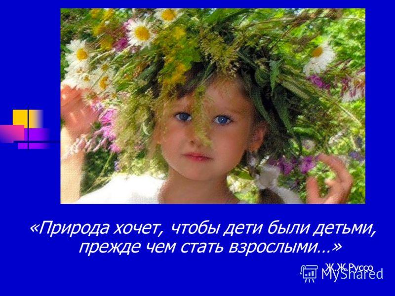 «Природа хочет, чтобы дети были детьми, прежде чем стать взрослыми…» Ж.Ж.Руссо