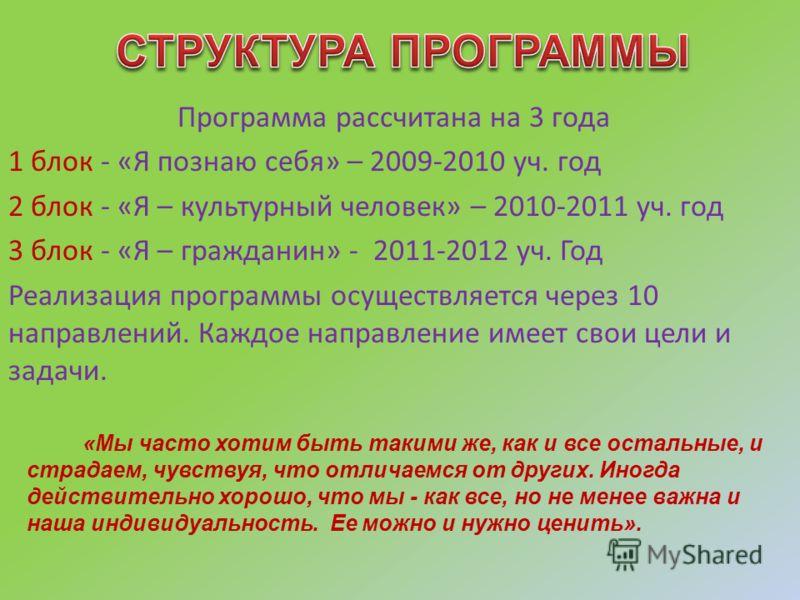 Программа рассчитана на 3 года 1 блок - «Я познаю себя» – 2009-2010 уч. год 2 блок - «Я – культурный человек» – 2010-2011 уч. год 3 блок - «Я – гражданин» - 2011-2012 уч. Год Реализация программы осуществляется через 10 направлений. Каждое направлени