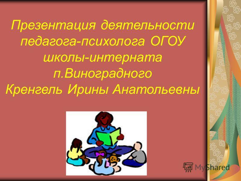 Презентация деятельности педагога-психолога ОГОУ школы-интерната п.Виноградного Кренгель Ирины Анатольевны