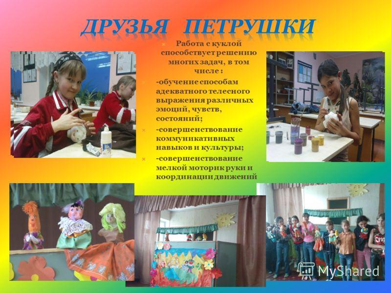 Работа с куклой способствует решению многих задач, в том числе : -обучение способам адекватного телесного выражения различных эмоций, чувств, состояний; -совершенствование коммуникативных навыков и культуры; -совершенствование мелкой моторик руки и к