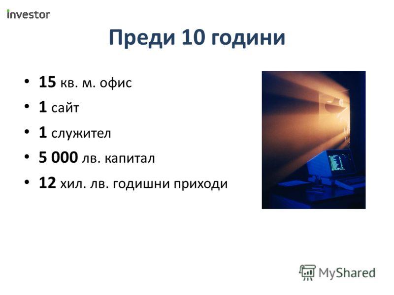 Преди 10 години 15 кв. м. офис 1 сайт 1 служител 5 000 лв. капитал 12 хил. лв. годишни приходи