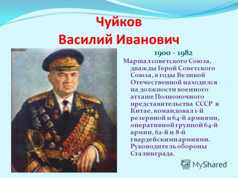 Чуйков Василий Иванович 1900 - 1982 Маршал советского Союза, дважды Герой Советского Союза, в годы Великой Отечественной находился на должности военного атташе Полномочного представительства СССР в Китае, командовал 1-й резервной и 64-й армиями, опер