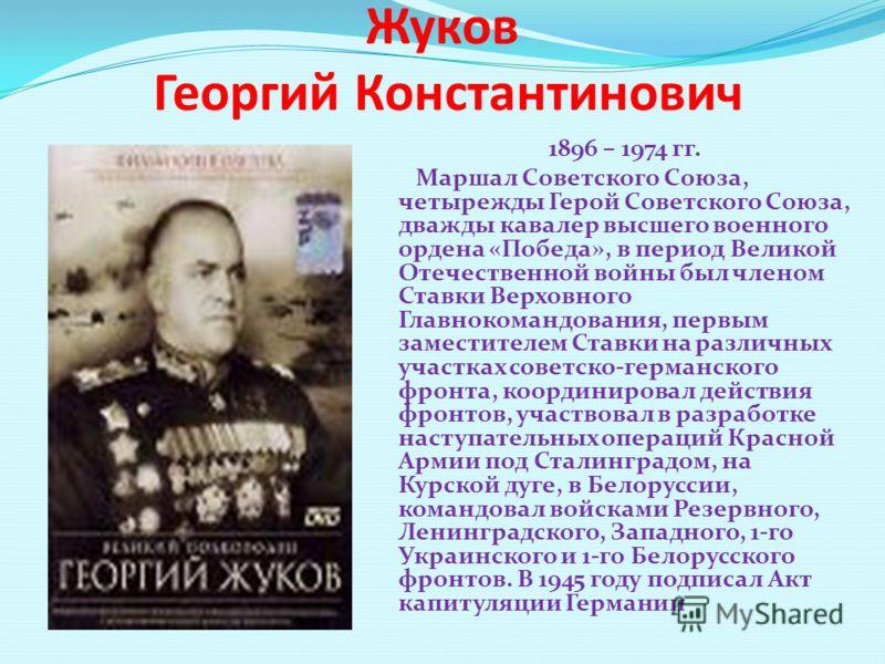Жуков Георгий Константинович 1896 – 1974 гг. Маршал Советского Союза, четырежды Герой Советского Союза, дважды кавалер высшего военного ордена «Победа», в период Великой Отечественной войны был членом Ставки Верховного Главнокомандования, первым заме