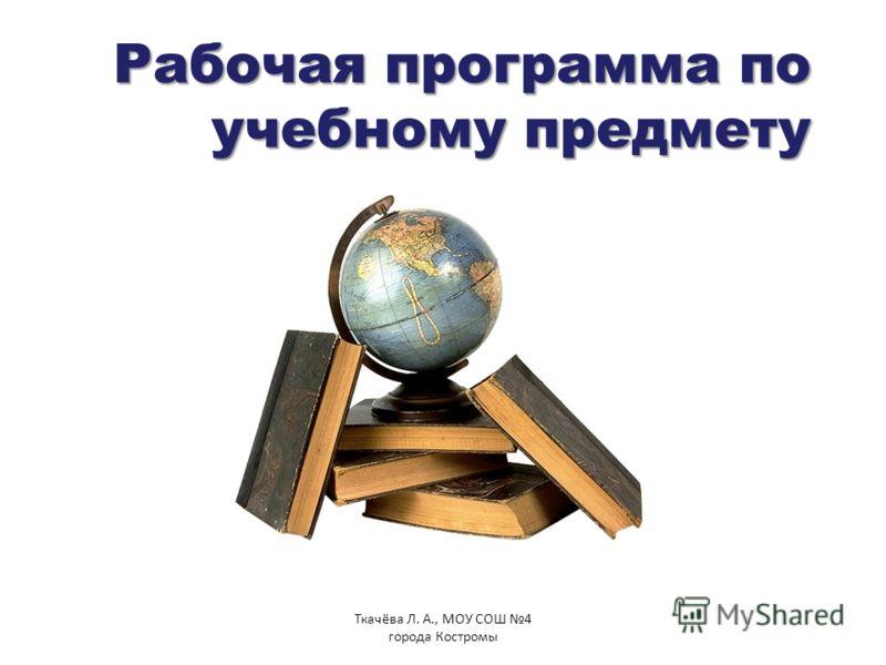 Рабочая программа по учебному предмету Ткачёва Л. А., МОУ СОШ 4 города Костромы