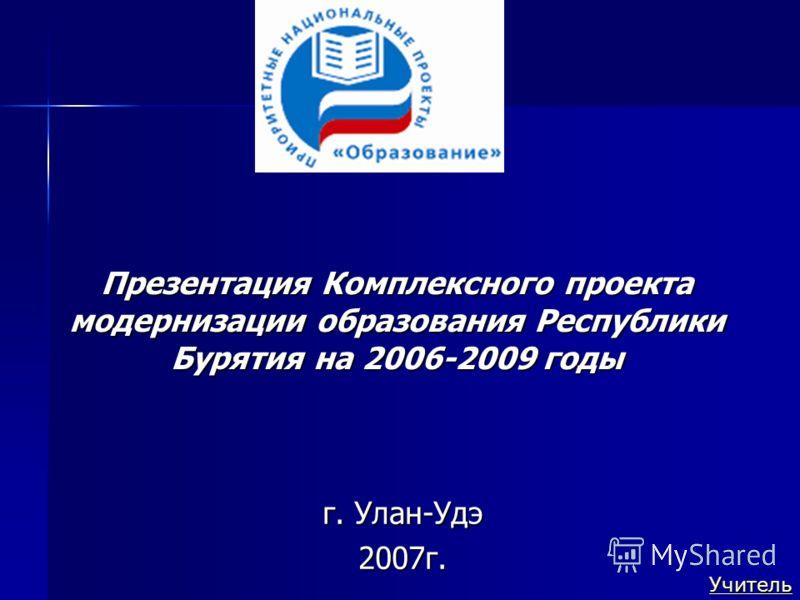 Презентация Комплексного проекта модернизации образования Республики Бурятия на 2006-2009 годы г. Улан-Удэ 2007г. Учитель