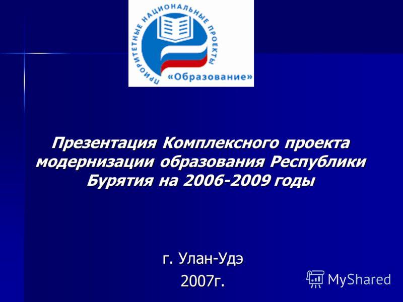 Презентация Комплексного проекта модернизации образования Республики Бурятия на 2006-2009 годы г. Улан-Удэ 2007г.