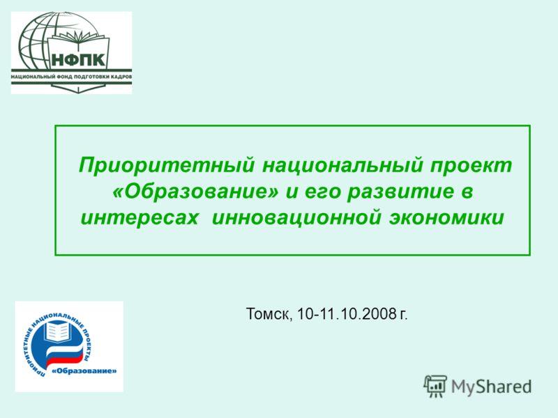 Приоритетный национальный проект «Образование» и его развитие в интересах инновационной экономики Томск, 10-11.10.2008 г.
