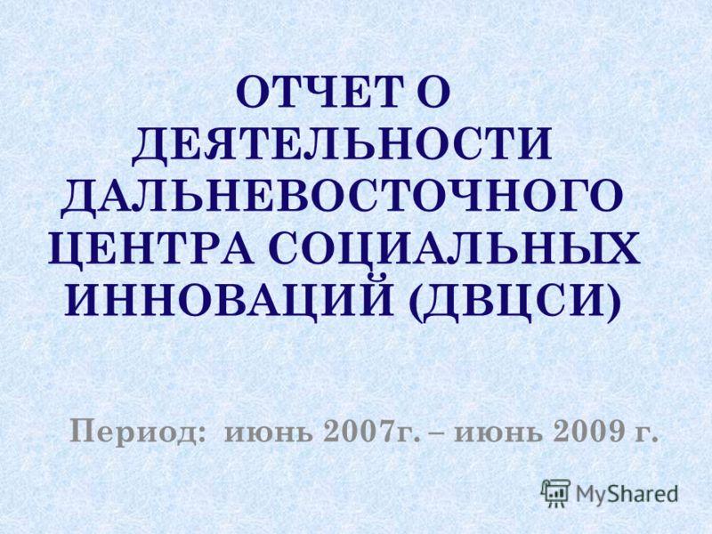 ОТЧЕТ О ДЕЯТЕЛЬНОСТИ ДАЛЬНЕВОСТОЧНОГО ЦЕНТРА СОЦИАЛЬНЫХ ИННОВАЦИЙ (ДВЦСИ) Период: июнь 2007г. – июнь 2009 г.