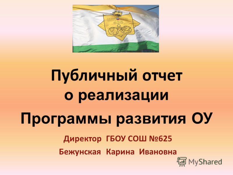 Публичный отчет о реализации Программы развития ОУ Директор ГБОУ СОШ 625 Бежунская Карина Ивановна
