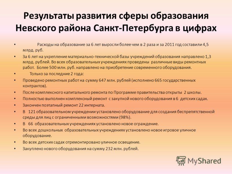 Результаты развития сферы образования Невского района Санкт-Петербурга в цифрах Расходы на образование за 6 лет выросли более чем в 2 раза и за 2011 год составили 4,5 млрд. руб. За 6 лет на укрепление материально-технической базы учреждений образован