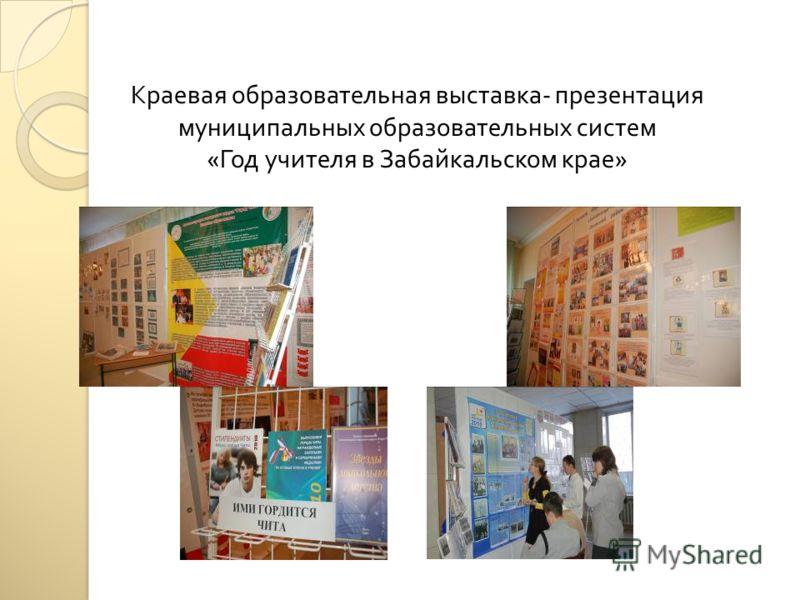 Краевая образовательная выставка - презентация муниципальных образовательных систем « Год учителя в Забайкальском крае »