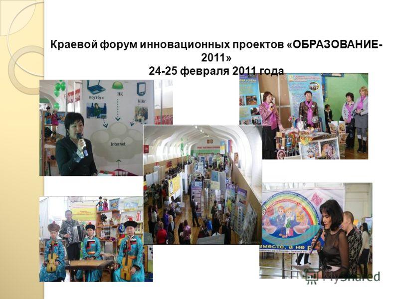 Краевой форум инновационных проектов «ОБРАЗОВАНИЕ- 2011» 24-25 февраля 2011 года