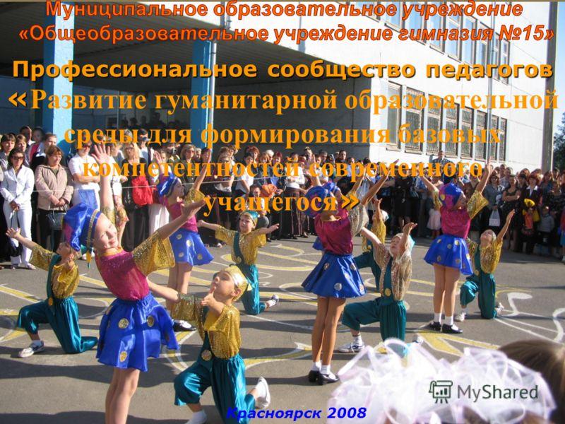 Красноярск 2008 Профессиональное сообщество педагогов « » « Развитие гуманитарной образовательной среды для формирования базовых компетентностей современного учащегося »