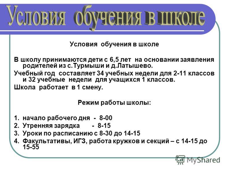 Условия обучения в школе В школу принимаются дети с 6,5 лет на основании заявления родителей из с.Турмыши и д.Латышево. Учебный год составляет 34 учебных недели для 2-11 классов и 32 учебные недели для учащихся 1 классов. Школа работает в 1 смену. Ре