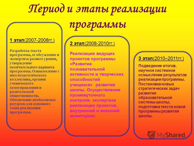 Период и этапы реализации программы 1 этап(2007-2008гг.) Разработка текста программы, ее обсуждение и экспертиза разного уровня, утверждение окончательного варианта программы. Ознакомление с ним педагогического коллектива, органов ученического самоуп