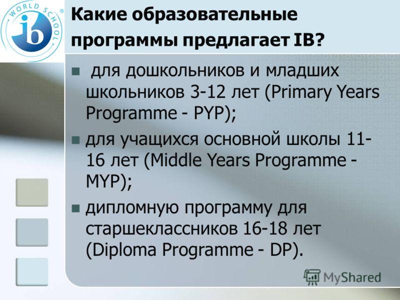 Какие образовательные программы предлагает IB? для дошкольников и младших школьников 3-12 лет (Primary Years Programme - РYP); для учащихся основной школы 11- 16 лет (Middle Years Programme - MYP); дипломную программу для старшеклассников 16-18 лет (