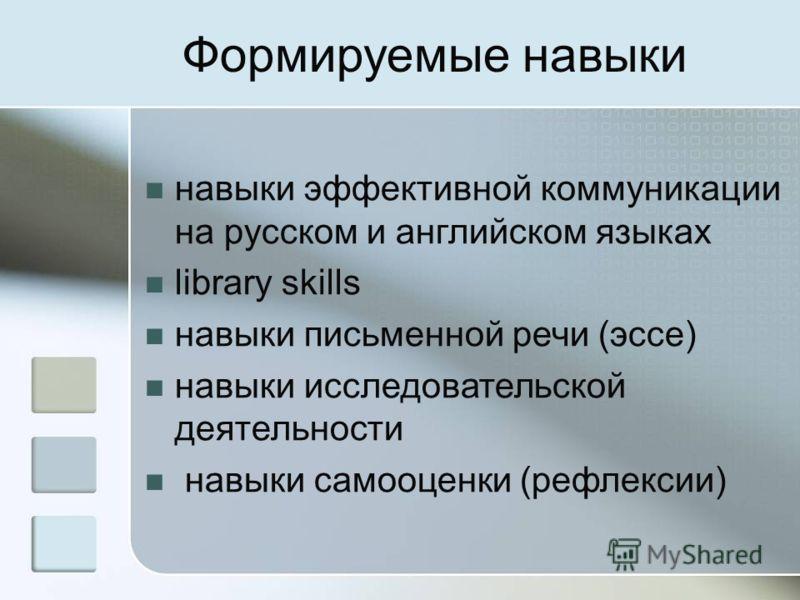 Формируемые навыки навыки эффективной коммуникации на русском и английском языках library skills навыки письменной речи (эссе) навыки исследовательской деятельности навыки самооценки (рефлексии)