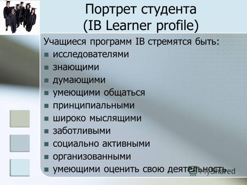 Портрет студента (IB Learner profile) Учащиеся программ IB стремятся быть: исследователями знающими думающими умеющими общаться принципиальными широко мыслящими заботливыми социально активными организованными умеющими оценить свою деятельность