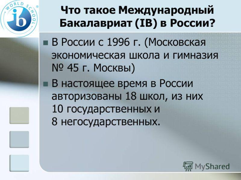 Что такое Международный Бакалавриат (IB) в России? В России с 1996 г. (Московская экономическая школа и гимназия 45 г. Москвы) В настоящее время в России авторизованы 18 школ, из них 10 государственных и 8 негосударственных.