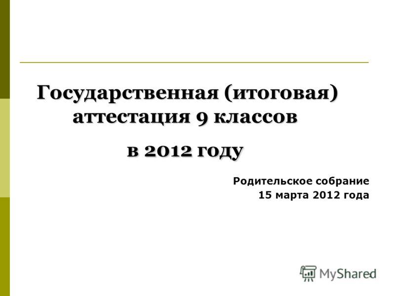 1 Государственная (итоговая) аттестация 9 классов в 2012 году Государственная (итоговая) аттестация 9 классов в 2012 году Родительское собрание 15 марта 2012 года