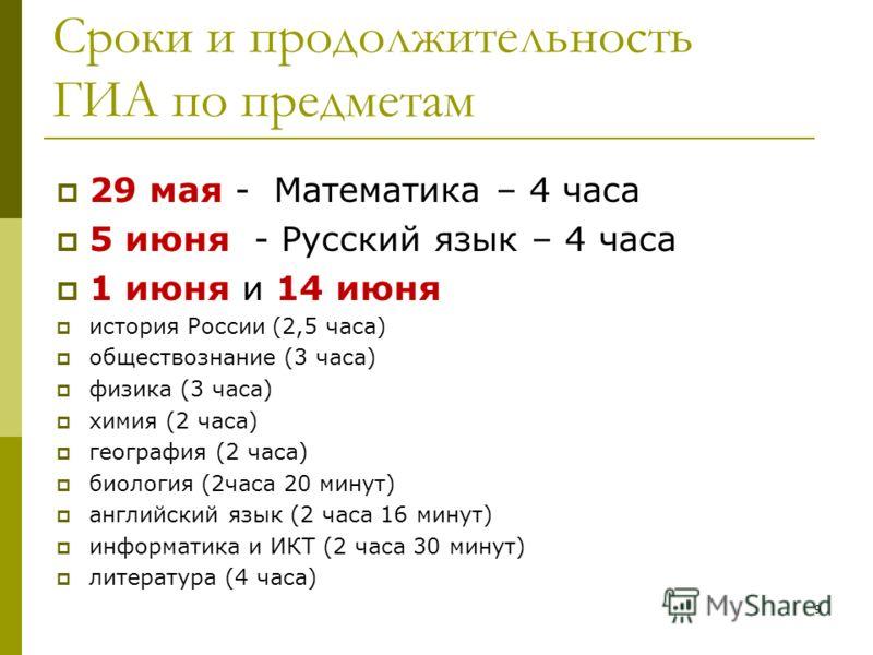 Сроки и продолжительность ГИА по предметам 29 мая - Математика – 4 часа 5 июня - Русский язык – 4 часа 1 июня и 14 июня история России (2,5 часа) обществознание (3 часа) физика (3 часа) химия (2 часа) география (2 часа) биология (2часа 20 минут) англ