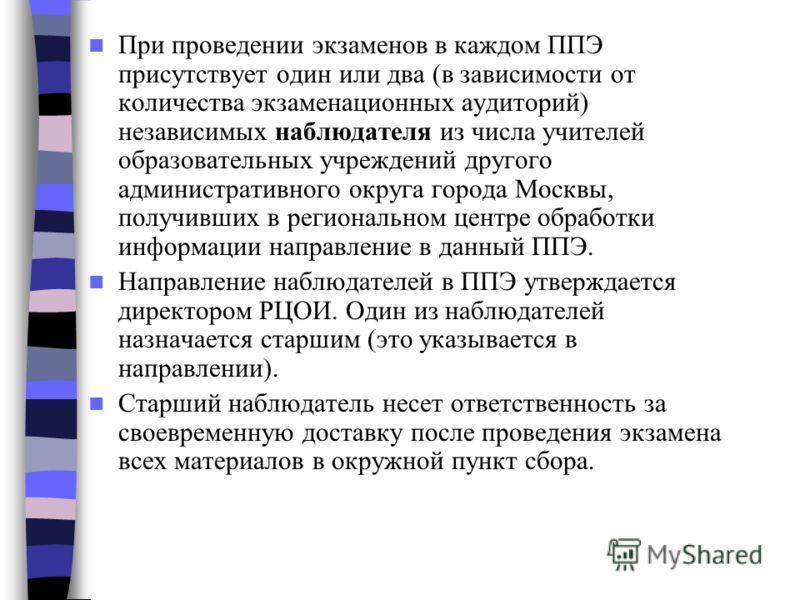 При проведении экзаменов в каждом ППЭ присутствует один или два (в зависимости от количества экзаменационных аудиторий) независимых наблюдателя из числа учителей образовательных учреждений другого административного округа города Москвы, получивших в