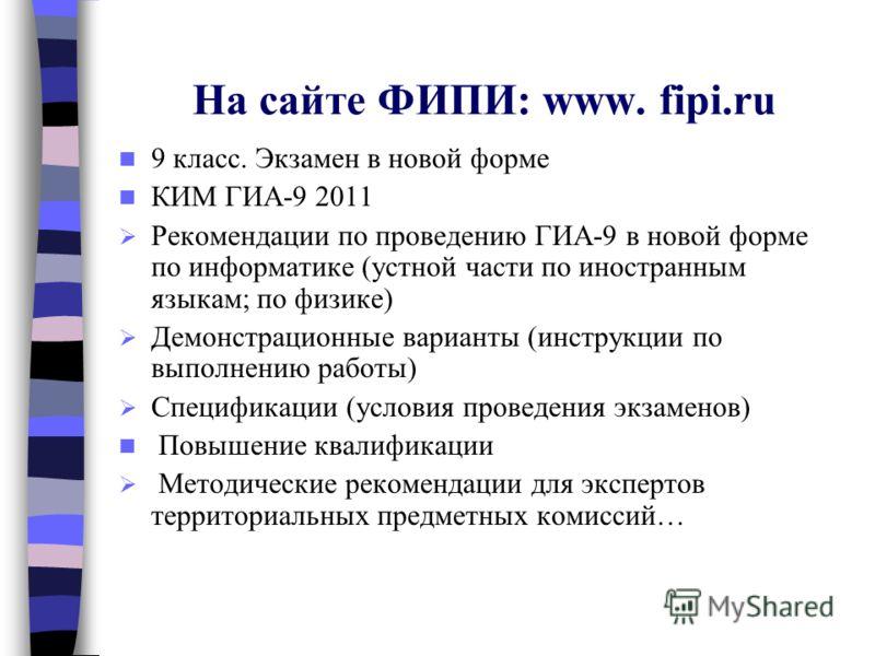 На сайте ФИПИ: www. fipi.ru 9 класс. Экзамен в новой форме КИМ ГИА-9 2011 Рекомендации по проведению ГИА-9 в новой форме по информатике (устной части по иностранным языкам; по физике) Демонстрационные варианты (инструкции по выполнению работы) Специф