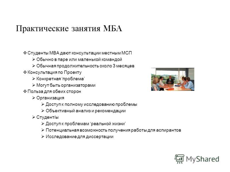 Практические занятия M Б A Студенты MBA дают консультации местным МСП Обычно в паре или маленькой командой Обычная продолжительность около 3 месяцев Консультация по Проекту Конкретная проблема Могут быть организаторами Польза для обеих сторон Организ