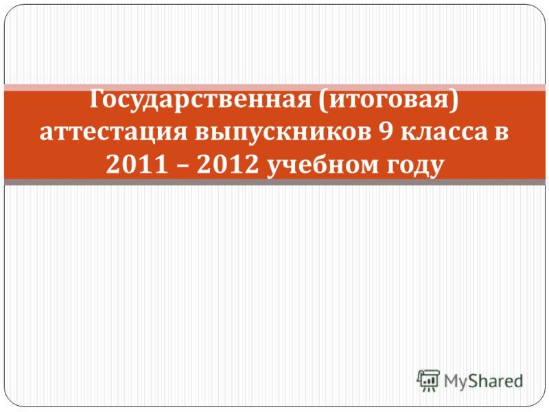 Государственная ( итоговая ) аттестация выпускников 9 класса в 2011 – 2012 учебном году