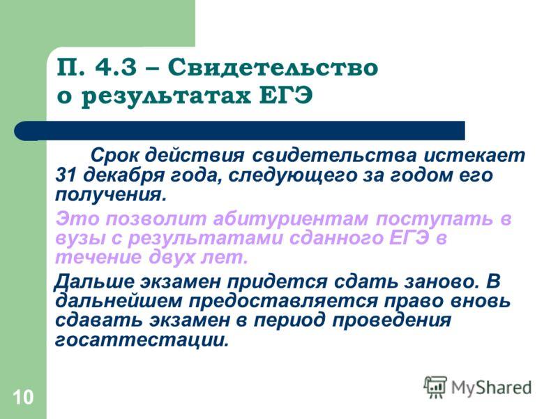 10 П. 4.3 – Свидетельство о результатах ЕГЭ Срок действия свидетельства истекает 31 декабря года, следующего за годом его получения. Это позволит абитуриентам поступать в вузы с результатами сданного ЕГЭ в течение двух лет. Дальше экзамен придется сд