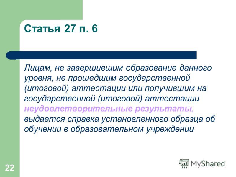 22 Статья 27 п. 6 Лицам, не завершившим образование данного уровня, не прошедшим государственной (итоговой) аттестации или получившим на государственной (итоговой) аттестации неудовлетворительные результаты, выдается справка установленного образца об