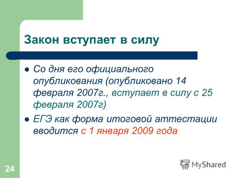 24 Закон вступает в силу Со дня его официального опубликования (опубликовано 14 февраля 2007г., вступает в силу с 25 февраля 2007г) ЕГЭ как форма итоговой аттестации вводится с 1 января 2009 года