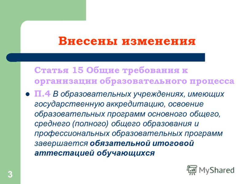 3 Внесены изменения Статья 15 Общие требования к организации образовательного процесса П.4 В образовательных учреждениях, имеющих государственную аккредитацию, освоение образовательных программ основного общего, среднего (полного) общего образования
