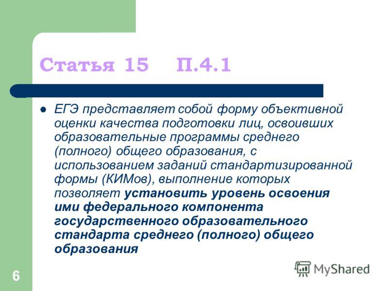6 Статья 15 П.4.1 ЕГЭ представляет собой форму объективной оценки качества подготовки лиц, освоивших образовательные программы среднего (полного) общего образования, с использованием заданий стандартизированной формы (КИМов), выполнение которых позво
