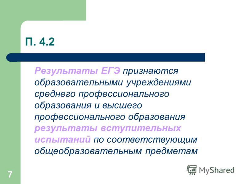 7 П. 4.2 Результаты ЕГЭ признаются образовательными учреждениями среднего профессионального образования и высшего профессионального образования результаты вступительных испытаний по соответствующим общеобразовательным предметам