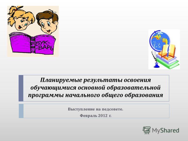 Планируемые результаты освоения обучающимися основной образовательной программы начального общего образования Выступление на педсовете. Февраль 2012 г.
